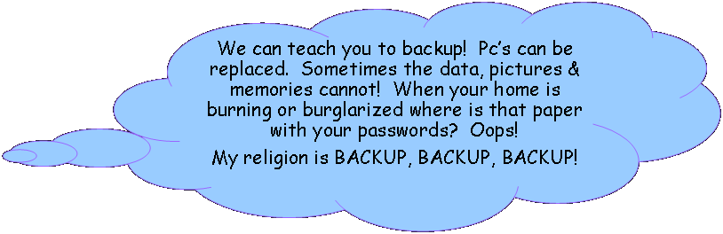 Cloud Callout: You should learn to backup!  Pc�s can be replaced.  Sometimes the data, pictures & memories cannot!